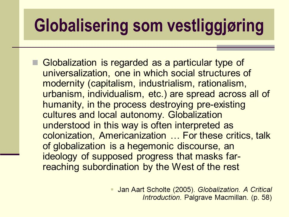 Globalization is regarded as a particular type of universalization, one in which social structures of modernity (capitalism, industrialism, rationalis