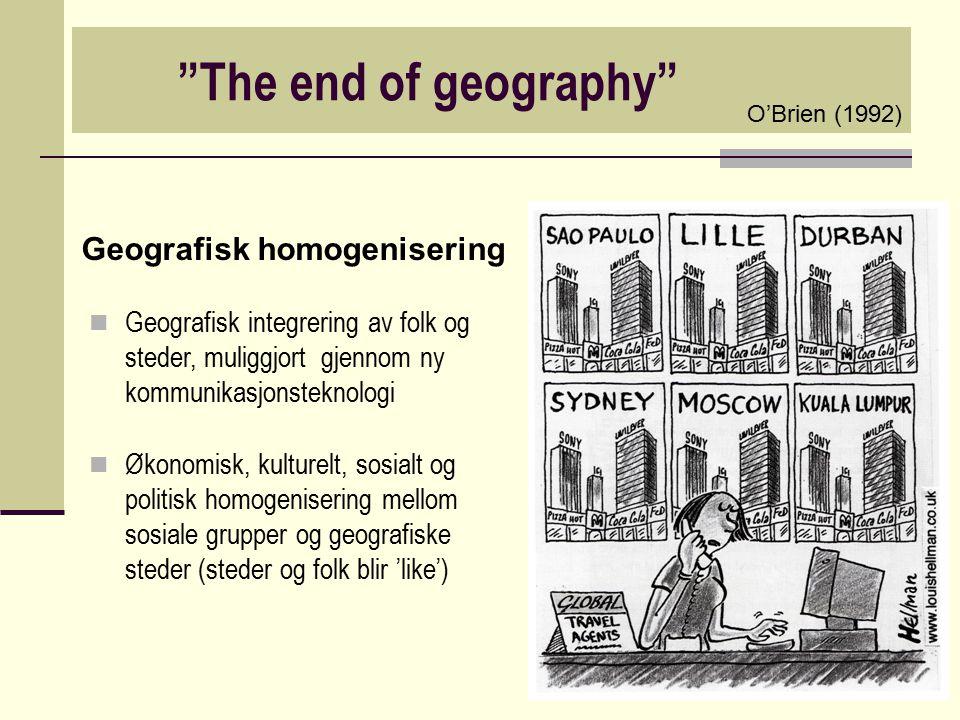 """""""The end of geography"""" Geografisk homogenisering Geografisk integrering av folk og steder, muliggjort gjennom ny kommunikasjonsteknologi Økonomisk, ku"""