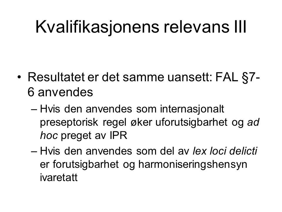 Kvalifikasjonens relevans III Resultatet er det samme uansett: FAL §7- 6 anvendes –Hvis den anvendes som internasjonalt preseptorisk regel øker uforut