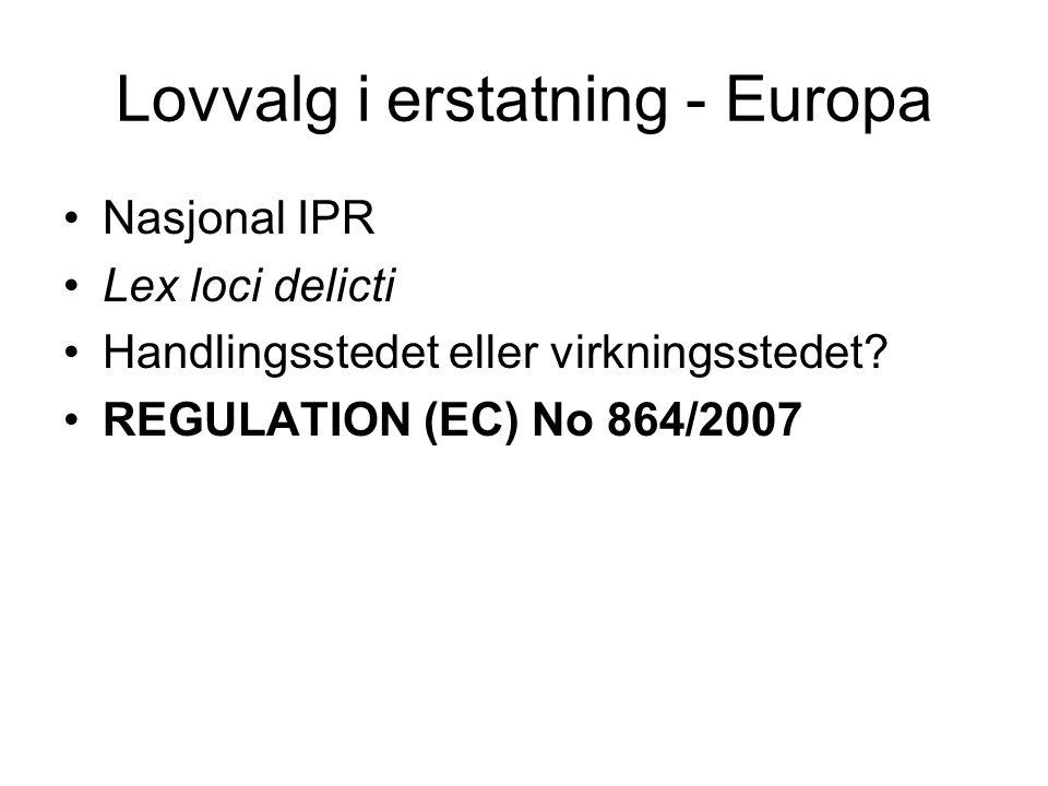 Lovvalg i erstatning - Europa Nasjonal IPR Lex loci delicti Handlingsstedet eller virkningsstedet? REGULATION (EC) No 864/2007