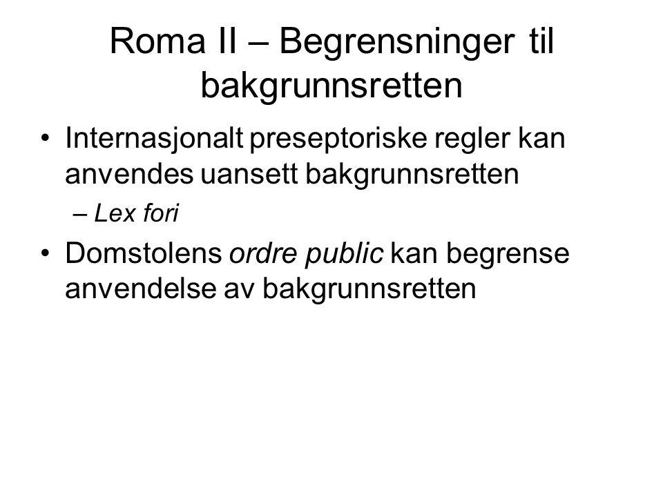 Roma II – Begrensninger til bakgrunnsretten Internasjonalt preseptoriske regler kan anvendes uansett bakgrunnsretten –Lex fori Domstolens ordre public