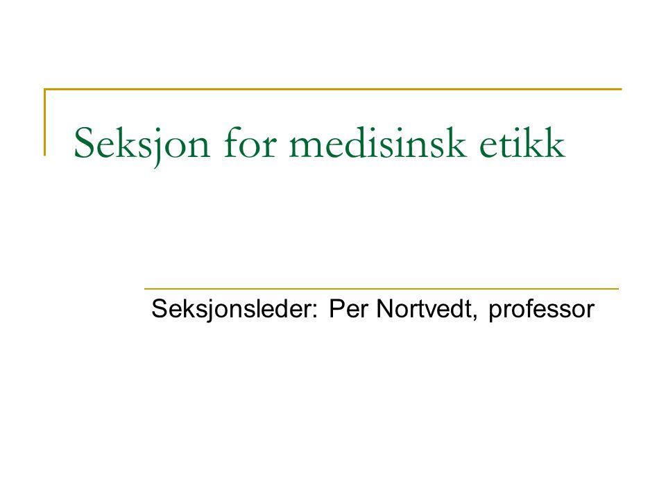 Seksjon for medisinsk etikk Seksjonsleder: Per Nortvedt, professor