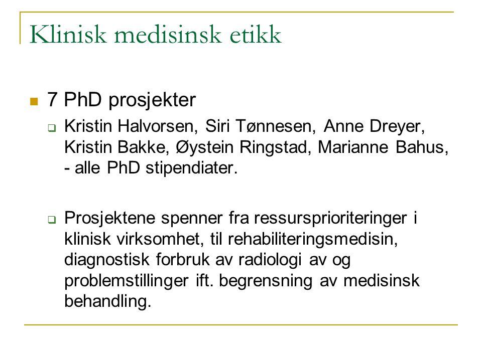 Klinisk medisinsk etikk 7 PhD prosjekter  Kristin Halvorsen, Siri Tønnesen, Anne Dreyer, Kristin Bakke, Øystein Ringstad, Marianne Bahus, - alle PhD