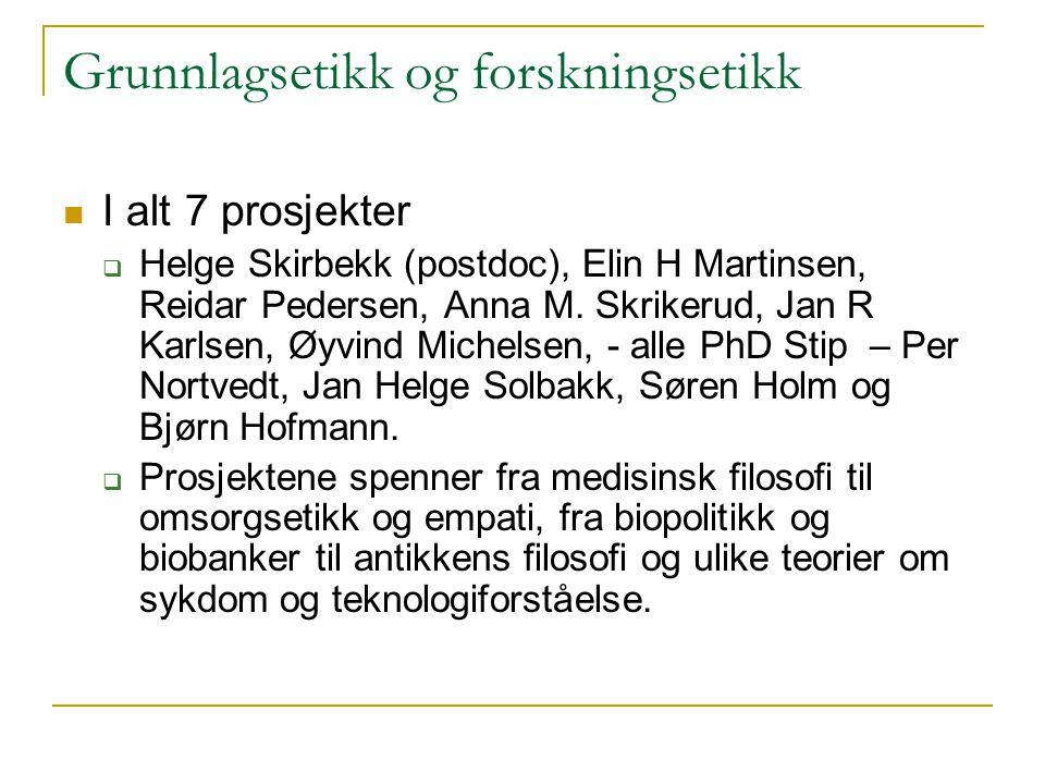 Grunnlagsetikk og forskningsetikk I alt 7 prosjekter  Helge Skirbekk (postdoc), Elin H Martinsen, Reidar Pedersen, Anna M. Skrikerud, Jan R Karlsen,