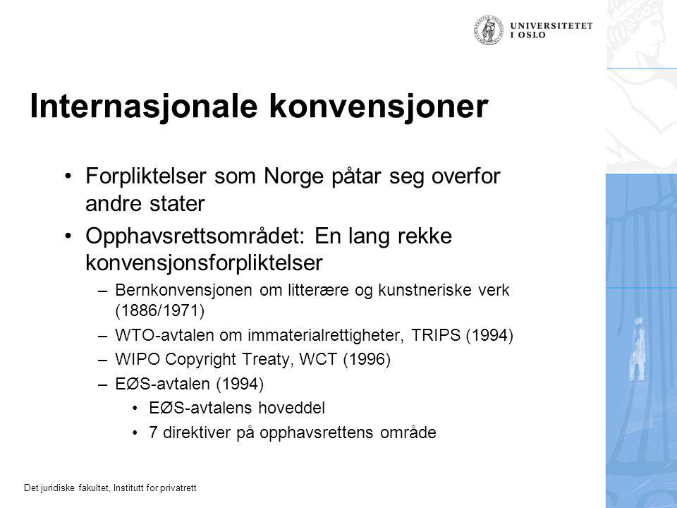 Det juridiske fakultet, Institutt for privatrett Internasjonale konvensjoner Forpliktelser som Norge påtar seg overfor andre stater Opphavsrettsområdet: En lang rekke konvensjonsforpliktelser –Bernkonvensjonen om litterære og kunstneriske verk (1886/1971) –WTO-avtalen om immaterialrettigheter, TRIPS (1994) –WIPO Copyright Treaty, WCT (1996) –EØS-avtalen (1994) EØS-avtalens hoveddel 7 direktiver på opphavsrettens område