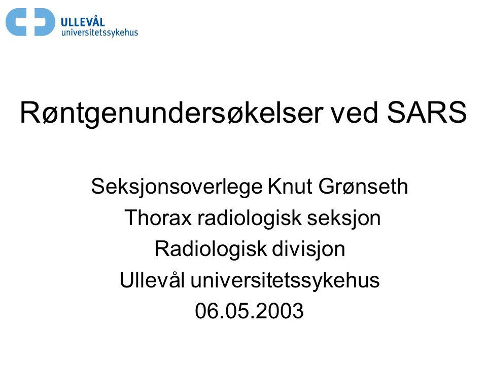 Røntgenundersøkelser ved SARS Seksjonsoverlege Knut Grønseth Thorax radiologisk seksjon Radiologisk divisjon Ullevål universitetssykehus 06.05.2003