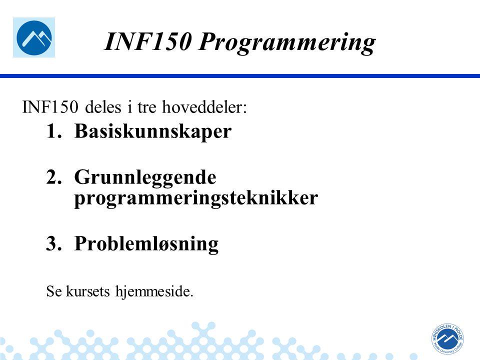 Jæger: Robuste og sikre systemer INF150 Programmering INF150 deles i tre hoveddeler: 1.Basiskunnskaper 2.Grunnleggende programmeringsteknikker 3.Problemløsning Se kursets hjemmeside.