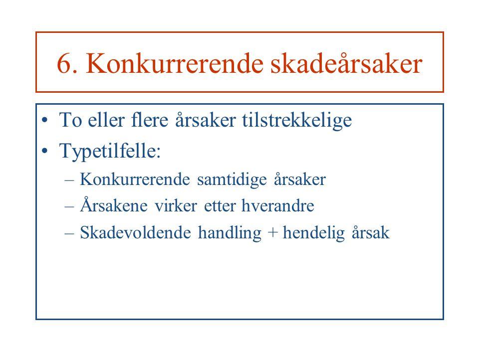 6. Konkurrerende skadeårsaker To eller flere årsaker tilstrekkelige Typetilfelle: –Konkurrerende samtidige årsaker –Årsakene virker etter hverandre –S