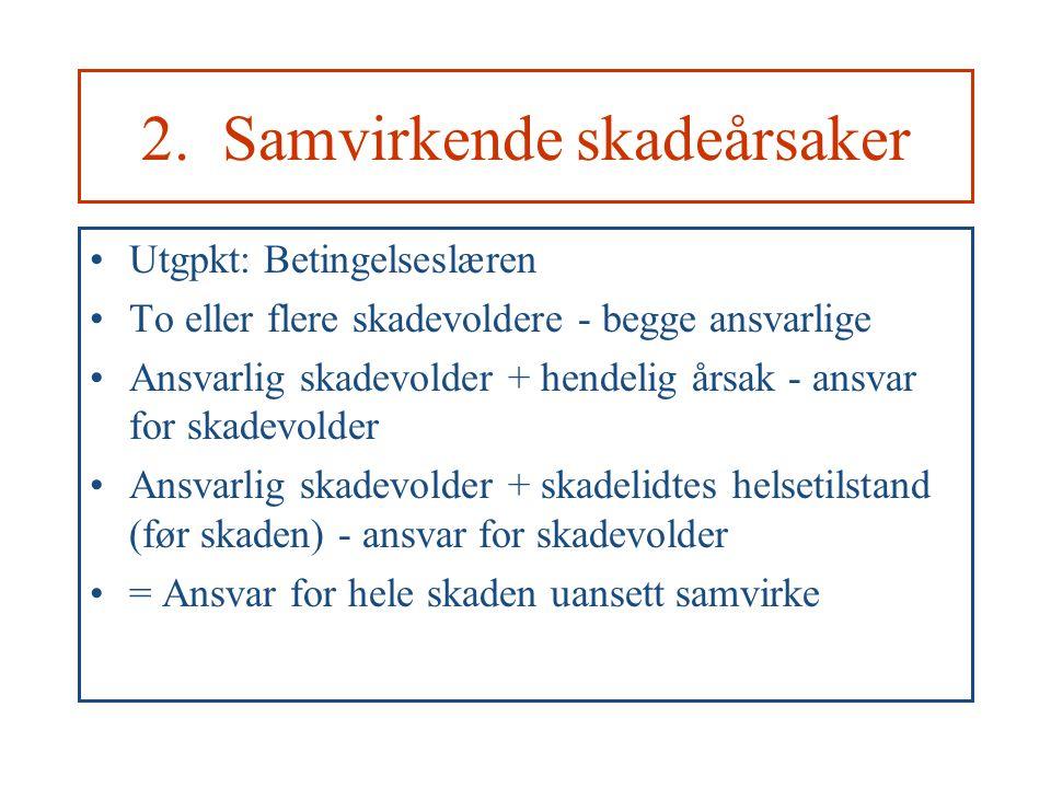 2. Samvirkende skadeårsaker Utgpkt: Betingelseslæren To eller flere skadevoldere - begge ansvarlige Ansvarlig skadevolder + hendelig årsak - ansvar fo