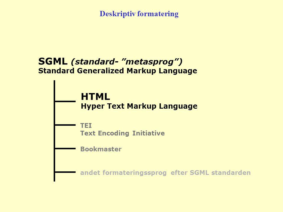 HTML Hyper Text Markup Language TEI Text Encoding Initiative Bookmaster andet formateringssprog efter SGML standarden SGML (standard- metasprog ) Standard Generalized Markup Language Deskriptiv formatering