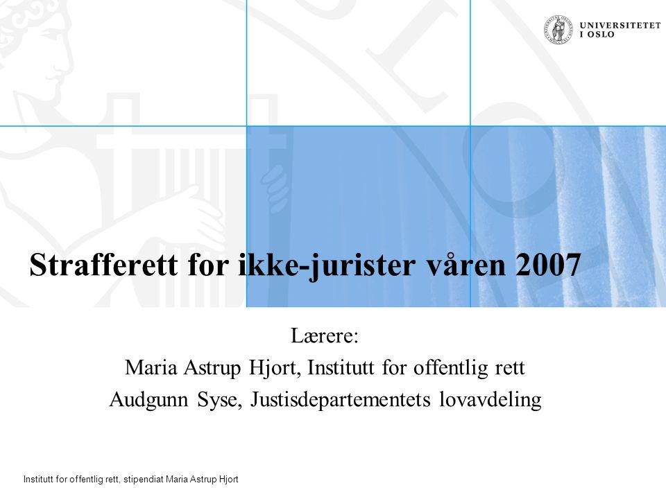 Institutt for offentlig rett, stipendiat Maria Astrup Hjort Strafferett for ikke-jurister våren 2007 Lærere: Maria Astrup Hjort, Institutt for offentl