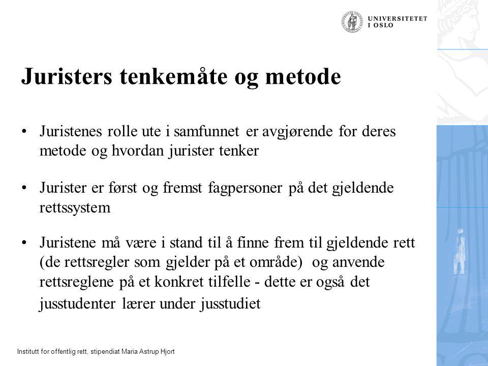 Institutt for offentlig rett, stipendiat Maria Astrup Hjort Juristers tenkemåte og metode Juristenes rolle ute i samfunnet er avgjørende for deres met