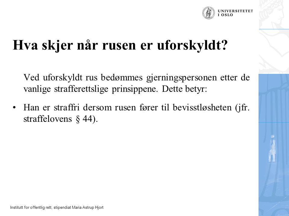 Institutt for offentlig rett, stipendiat Maria Astrup Hjort Hva skjer når rusen er uforskyldt? Ved uforskyldt rus bedømmes gjerningspersonen etter de