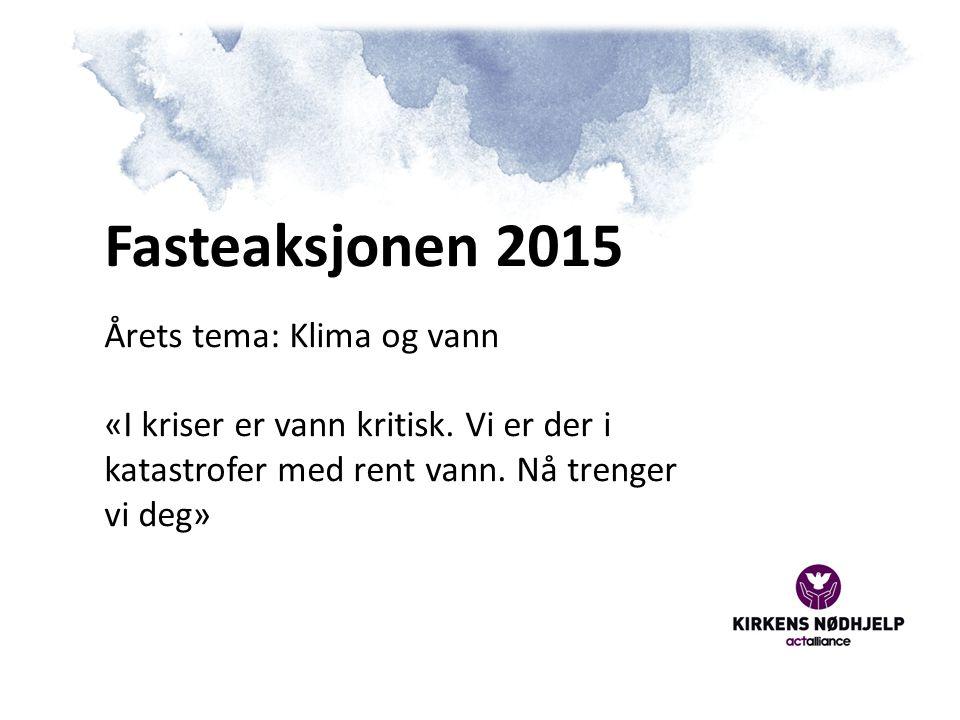 Fasteaksjonen 2015 Årets tema: Klima og vann «I kriser er vann kritisk.