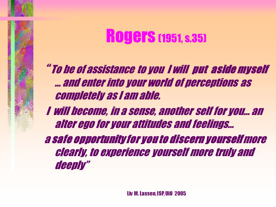 "Liv M. Lassen, ISP, UiO 2005 Rogers (1951, s.35) "" To be of assistance to you I will put aside myself … and enter into your world of perceptions as co"