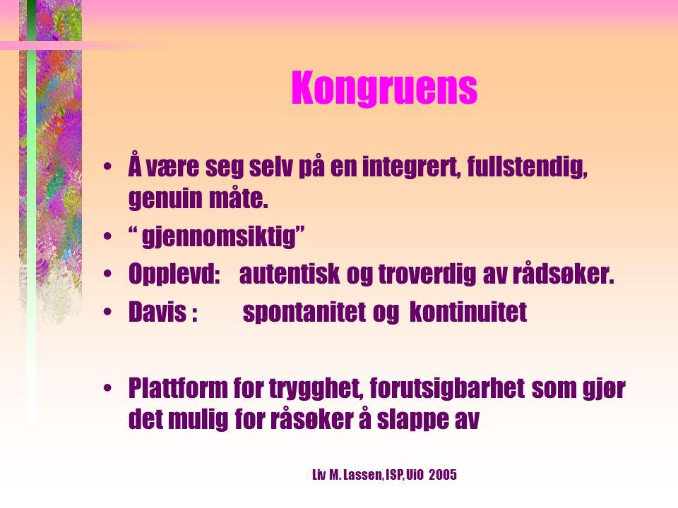 Liv M. Lassen, ISP, UiO 2005 Kongruens Å være seg selv på en integrert, fullstendig, genuin måte.