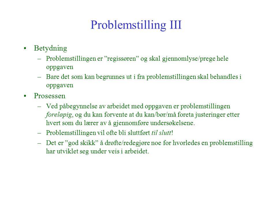 """Problemstilling III Betydning –Problemstillingen er """"regissøren"""" og skal gjennomlyse/prege hele oppgaven –Bare det som kan begrunnes ut i fra problems"""