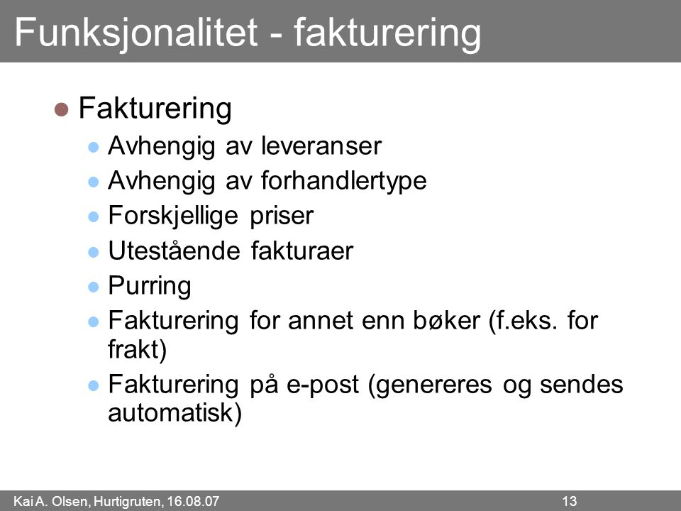 Kai A. Olsen, Hurtigruten, 16.08.07 13 Funksjonalitet - fakturering Fakturering Avhengig av leveranser Avhengig av forhandlertype Forskjellige priser