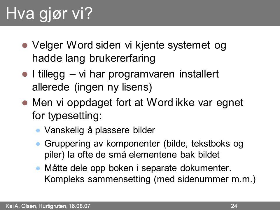 Kai A. Olsen, Hurtigruten, 16.08.07 24 Hva gjør vi? Velger Word siden vi kjente systemet og hadde lang brukererfaring I tillegg – vi har programvaren