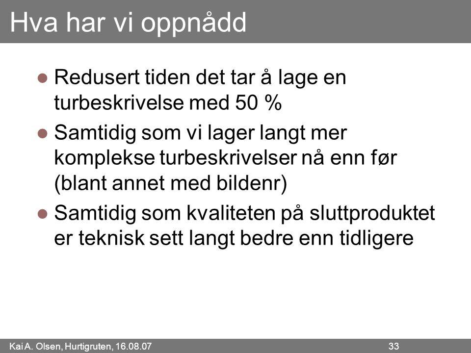 Kai A. Olsen, Hurtigruten, 16.08.07 33 Hva har vi oppnådd Redusert tiden det tar å lage en turbeskrivelse med 50 % Samtidig som vi lager langt mer kom