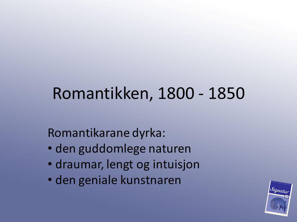 Romantikken, 1800 - 1850 Romantikarane dyrka: den guddomlege naturen draumar, lengt og intuisjon den geniale kunstnaren