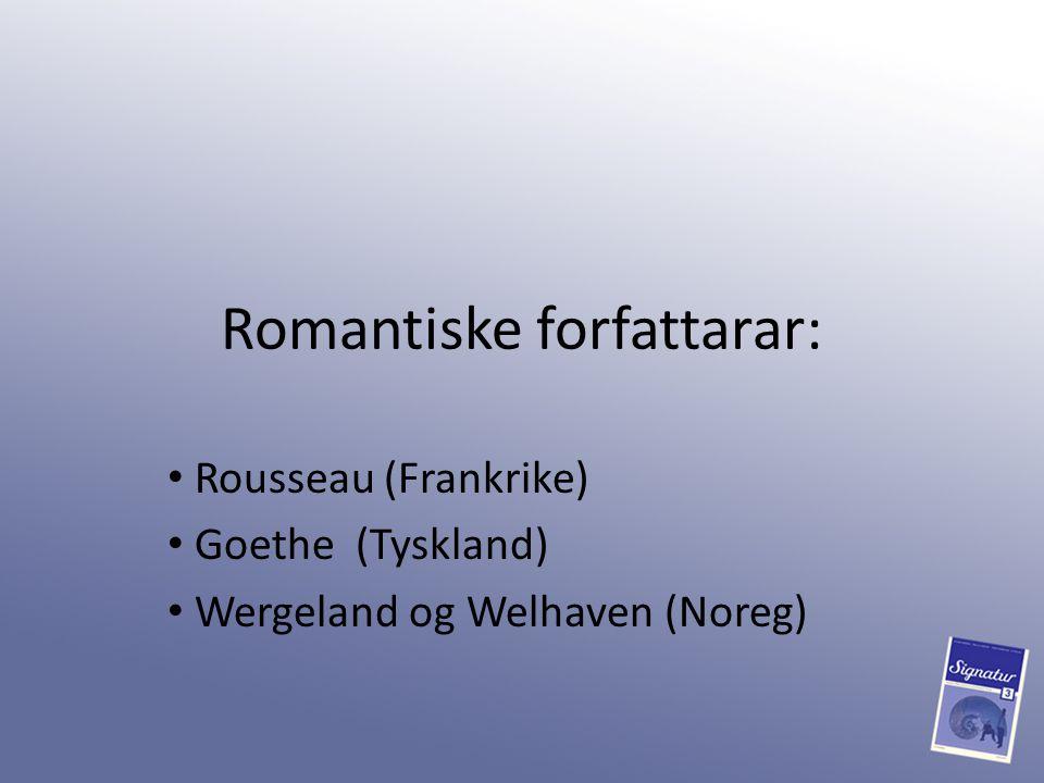 Romantiske forfattarar: Rousseau (Frankrike) Goethe (Tyskland) Wergeland og Welhaven (Noreg)
