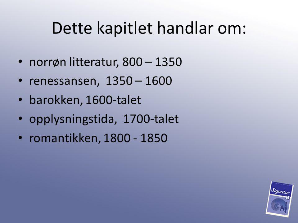 Dette kapitlet handlar om: norrøn litteratur, 800 – 1350 renessansen, 1350 – 1600 barokken, 1600-talet opplysningstida, 1700-talet romantikken, 1800 -