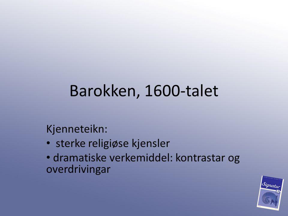 Barokken, 1600-talet Kjenneteikn: sterke religiøse kjensler dramatiske verkemiddel: kontrastar og overdrivingar