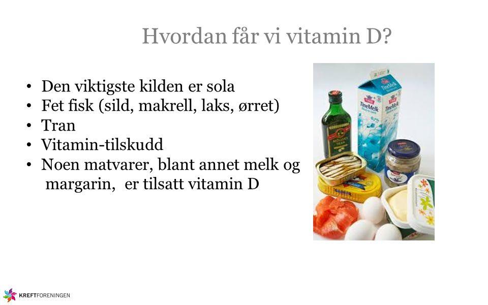 Hvordan får vi vitamin D? Den viktigste kilden er sola Fet fisk (sild, makrell, laks, ørret) Tran Vitamin-tilskudd Noen matvarer, blant annet melk og