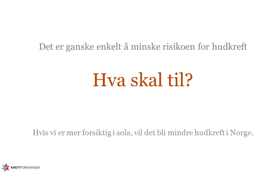 Det er ganske enkelt å minske risikoen for hudkreft Hva skal til? Hvis vi er mer forsiktig i sola, vil det bli mindre hudkreft i Norge.