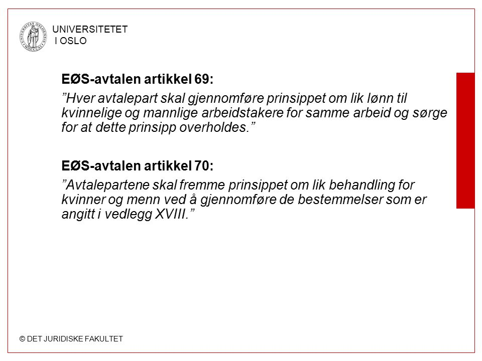 """© DET JURIDISKE FAKULTET UNIVERSITETET I OSLO EØS-avtalen artikkel 69: """"Hver avtalepart skal gjennomføre prinsippet om lik lønn til kvinnelige og mann"""