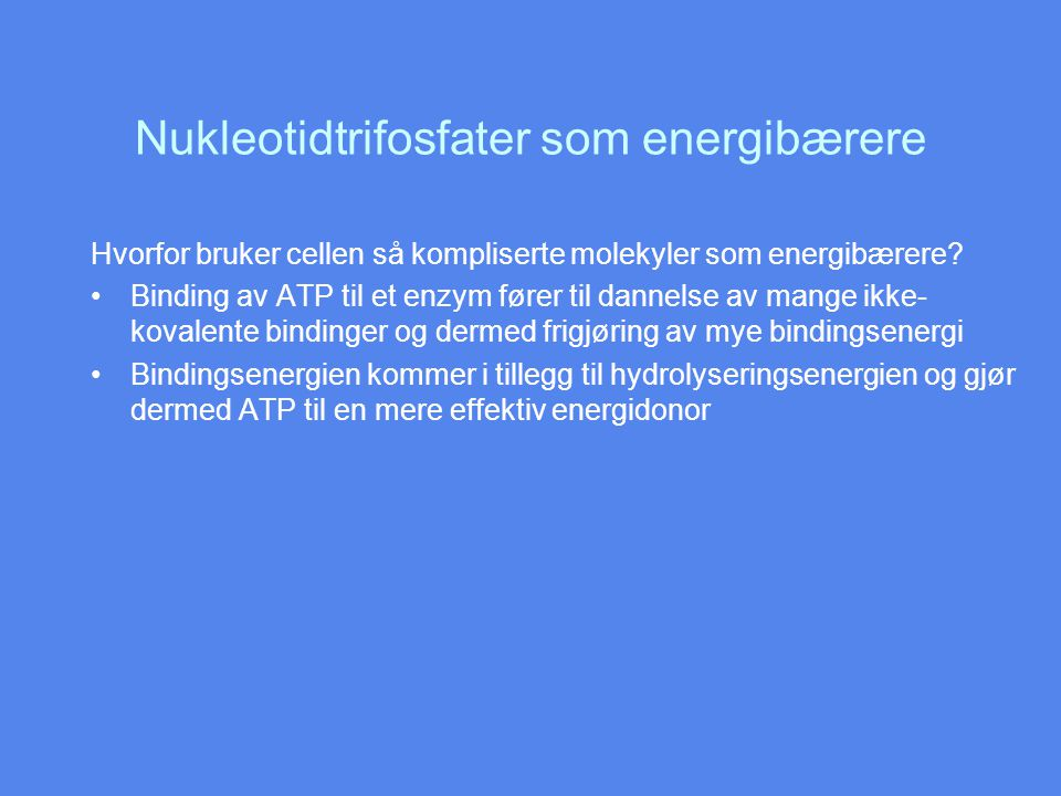 Nukleotidtrifosfater som energibærere Hvorfor bruker cellen så kompliserte molekyler som energibærere? Binding av ATP til et enzym fører til dannelse