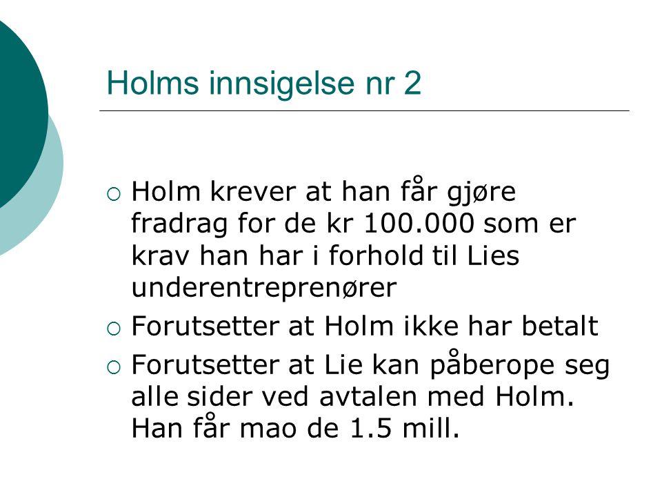 Holms innsigelse nr 2  Holm krever at han får gjøre fradrag for de kr 100.000 som er krav han har i forhold til Lies underentreprenører  Forutsetter at Holm ikke har betalt  Forutsetter at Lie kan påberope seg alle sider ved avtalen med Holm.