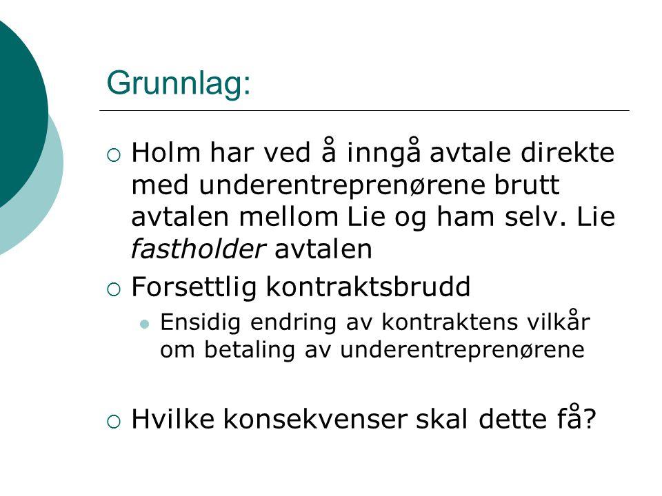 Grunnlag:  Holm har ved å inngå avtale direkte med underentreprenørene brutt avtalen mellom Lie og ham selv.