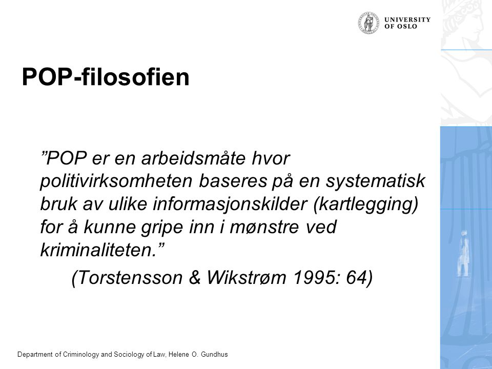 "Department of Criminology and Sociology of Law, Helene O. Gundhus POP-filosofien ""POP er en arbeidsmåte hvor politivirksomheten baseres på en systemat"