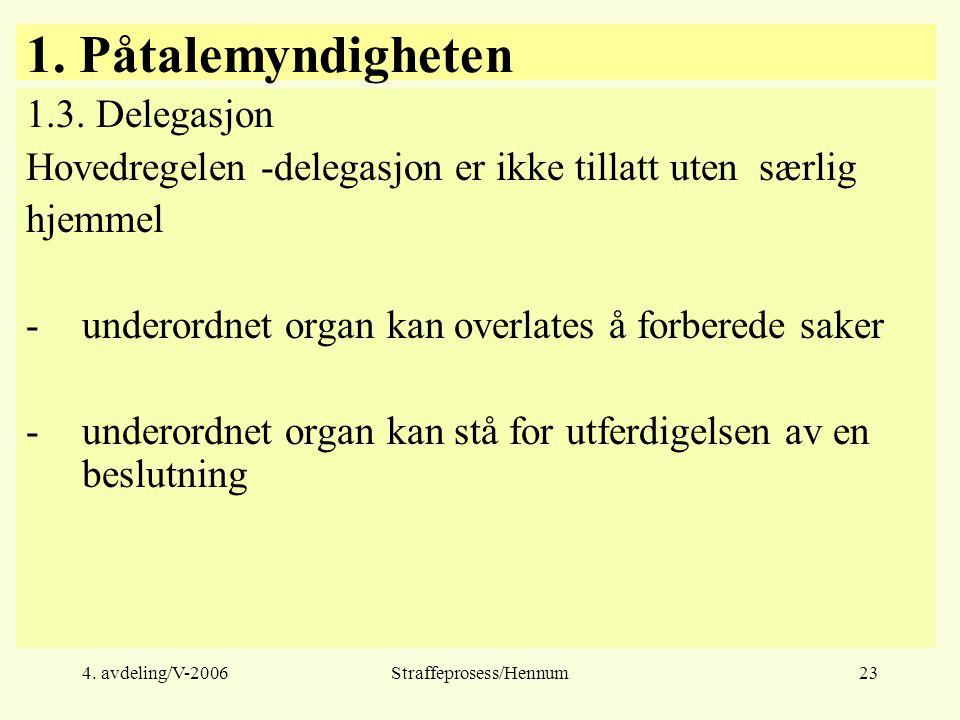 4. avdeling/V-2006Straffeprosess/Hennum23 1. Påtalemyndigheten 1.3. Delegasjon Hovedregelen -delegasjon er ikke tillatt uten særlig hjemmel -underordn