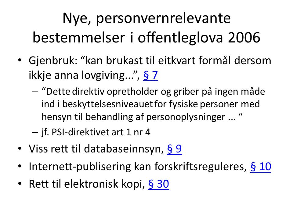 Nye, personvernrelevante bestemmelser i offentleglova 2006 Gjenbruk: kan brukast til eitkvart formål dersom ikkje anna lovgiving... , § 7§ 7 – Dette direktiv opretholder og griber på ingen måde ind i beskyttelsesniveauet for fysiske personer med hensyn til behandling af personoplysninger...