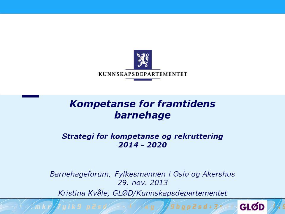 Kompetanse for framtidens barnehage Strategi for kompetanse og rekruttering 2014 - 2020 Barnehageforum, Fylkesmannen i Oslo og Akershus 29. nov. 2013