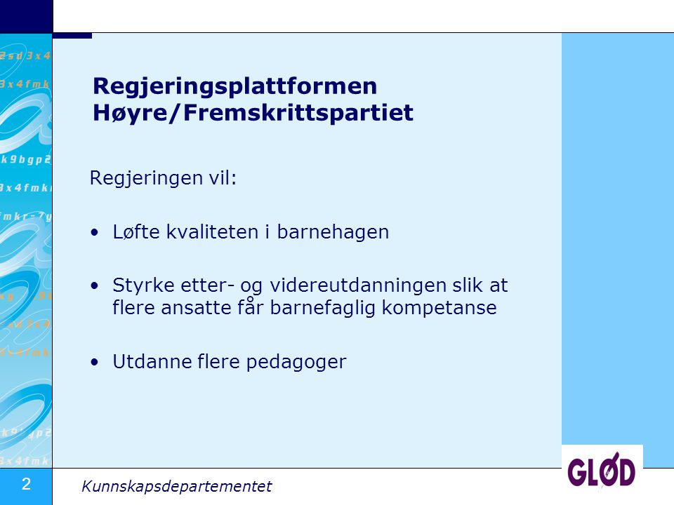2 Kunnskapsdepartementet Regjeringsplattformen Høyre/Fremskrittspartiet Regjeringen vil: Løfte kvaliteten i barnehagen Styrke etter- og videreutdannin