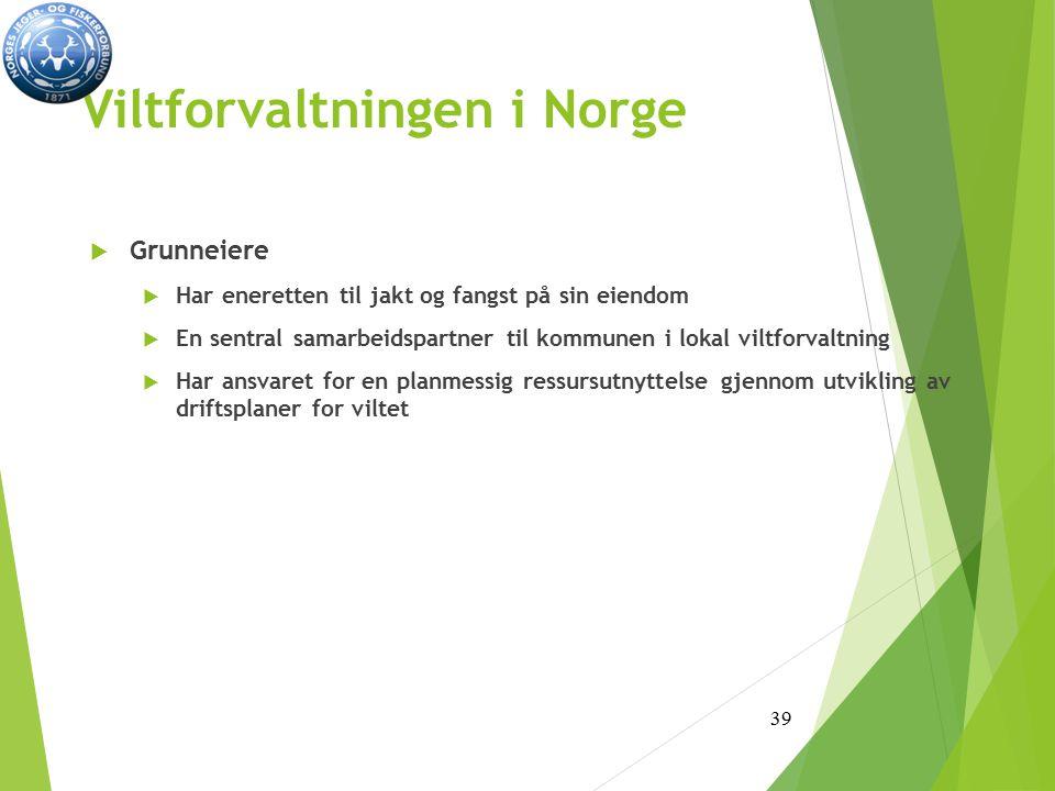 Viltforvaltningen i Norge  Grunneiere  Har eneretten til jakt og fangst på sin eiendom  En sentral samarbeidspartner til kommunen i lokal viltforvaltning  Har ansvaret for en planmessig ressursutnyttelse gjennom utvikling av driftsplaner for viltet 39