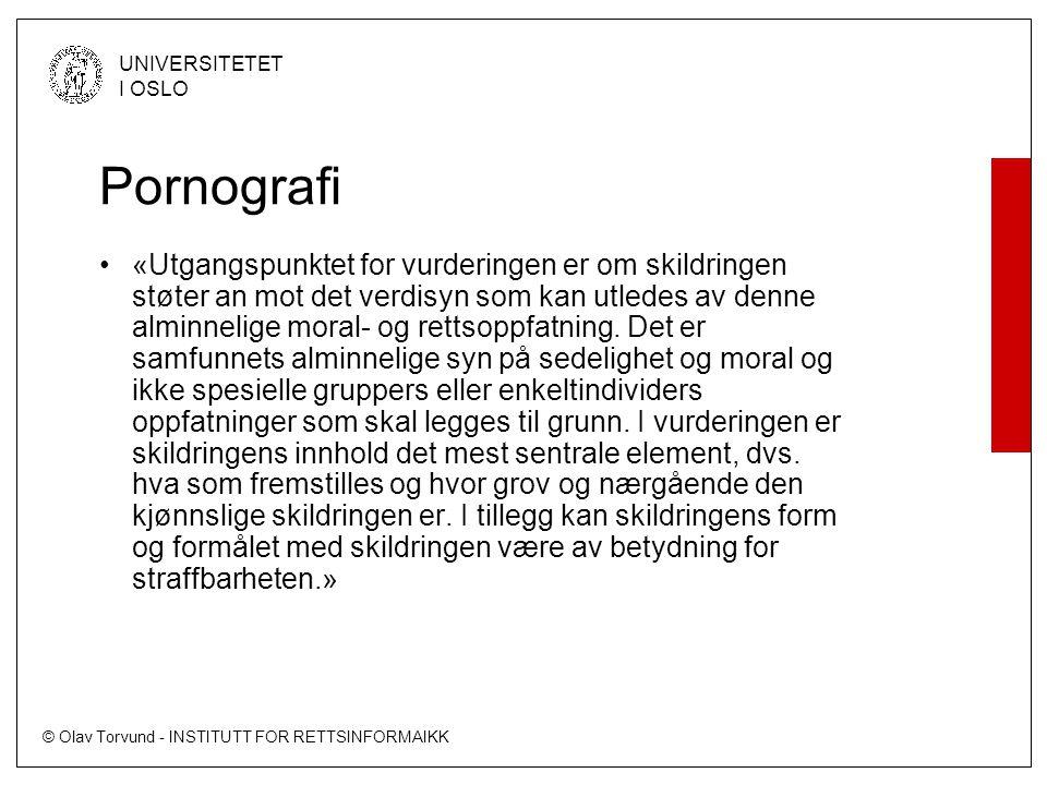 © Olav Torvund - INSTITUTT FOR RETTSINFORMAIKK UNIVERSITETET I OSLO Pornografi «Utgangspunktet for vurderingen er om skildringen støter an mot det verdisyn som kan utledes av denne alminnelige moral- og rettsoppfatning.