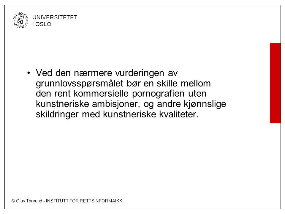 © Olav Torvund - INSTITUTT FOR RETTSINFORMAIKK UNIVERSITETET I OSLO Ved den nærmere vurderingen av grunnlovsspørsmålet bør en skille mellom den rent kommersielle pornografien uten kunstneriske ambisjoner, og andre kjønnslige skildringer med kunstneriske kvaliteter.