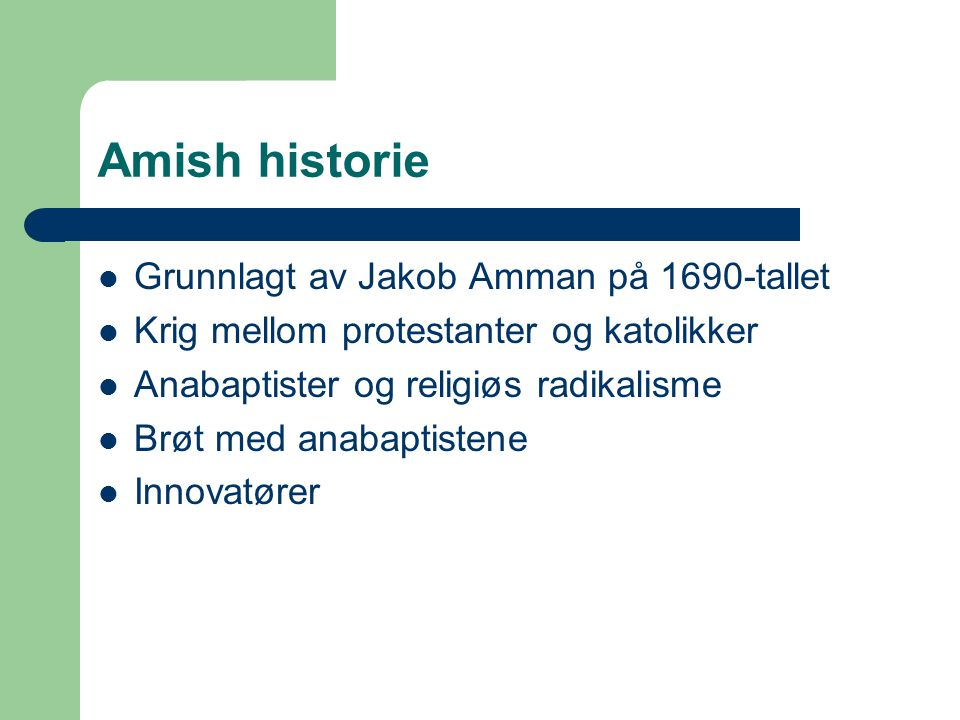Amish historie Grunnlagt av Jakob Amman på 1690-tallet Krig mellom protestanter og katolikker Anabaptister og religiøs radikalisme Brøt med anabaptistene Innovatører