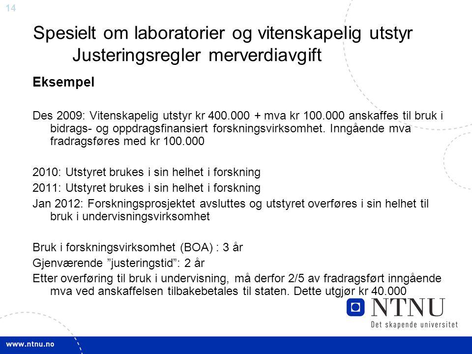 14 Spesielt om laboratorier og vitenskapelig utstyr Justeringsregler merverdiavgift Eksempel Des 2009: Vitenskapelig utstyr kr 400.000 + mva kr 100.000 anskaffes til bruk i bidrags- og oppdragsfinansiert forskningsvirksomhet.