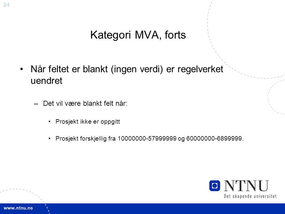 24 Kategori MVA, forts Når feltet er blankt (ingen verdi) er regelverket uendret –Det vil være blankt felt når: Prosjekt ikke er oppgitt Prosjekt forskjellig fra 10000000-57999999 og 60000000-6899999.