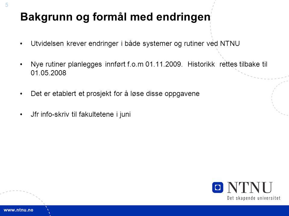 5 Bakgrunn og formål med endringen Utvidelsen krever endringer i både systemer og rutiner ved NTNU Nye rutiner planlegges innført f.o.m 01.11.2009.
