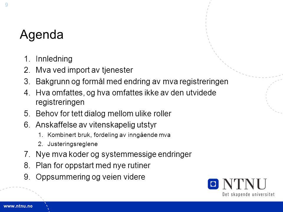 9 Agenda 1.Innledning 2.Mva ved import av tjenester 3.Bakgrunn og formål med endring av mva registreringen 4.Hva omfattes, og hva omfattes ikke av den utvidede registreringen 5.Behov for tett dialog mellom ulike roller 6.Anskaffelse av vitenskapelig utstyr 1.Kombinert bruk, fordeling av inngående mva 2.Justeringsreglene 7.Nye mva koder og systemmessige endringer 8.Plan for oppstart med nye rutiner 9.Oppsummering og veien videre