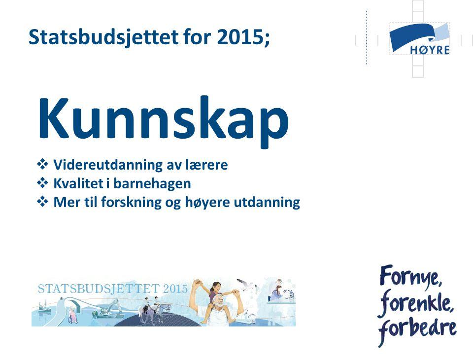 Statsbudsjettet for 2015; Kunnskap  Videreutdanning av lærere  Kvalitet i barnehagen  Mer til forskning og høyere utdanning