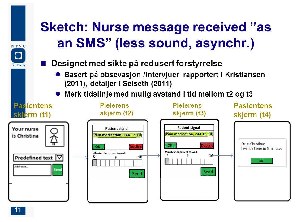 11 Sketch: Nurse message received as an SMS (less sound, asynchr.) Designet med sikte på redusert forstyrrelse Basert på obsevasjon /intervjuer rapportert i Kristiansen (2011), detaljer i Selseth (2011) Merk tidslinje med mulig avstand i tid mellom t2 og t3 Pasientens skjerm (t1) Pleierens skjerm (t2) Pasientens skjerm (t4) Pleierens skjerm (t3)