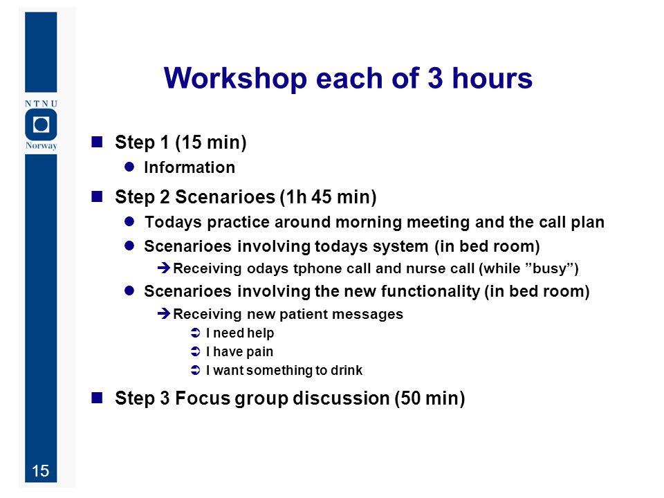 15 Workshop each of 3 hours Step 1 (15 min) Information Step 2 Scenarioes (1h 45 min) Todays practice around morning meeting and the call plan Scenarioes involving todays system (in bed room)  Receiving odays tphone call and nurse call (while busy ) Scenarioes involving the new functionality (in bed room)  Receiving new patient messages  I need help  I have pain  I want something to drink Step 3 Focus group discussion (50 min)